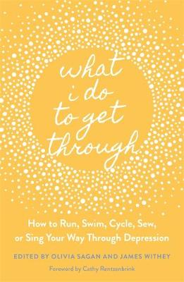 What I Do to Get Through: How to Run, Swim, Cycle, Sew, or S...