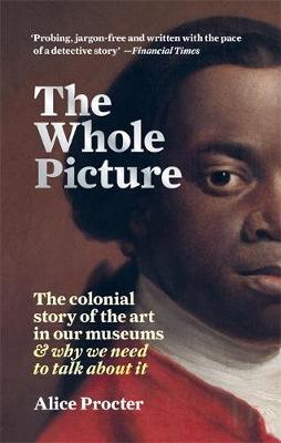 Whole Picture, The: The colonial story of the art in our mus...