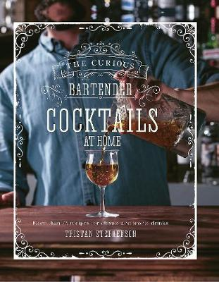 Curious Bartender: Cocktails At Home, The: More Than 75 Reci...