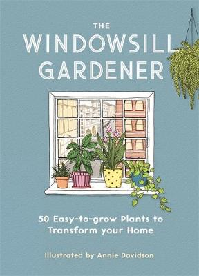 Windowsill Gardener, The: 50 Easy-to-grow Plants to Transform Your Home