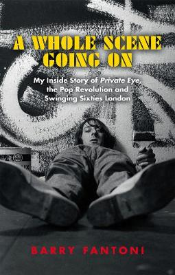 Whole Scene Going On, A: My Story of Private Eye, the Pop Re...