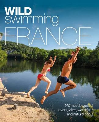 Wild Swimming France: 1000 most beautiful rivers, lakes, wat...