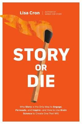 Story or Die: How to Use Brain Science to Engage, Persuade, ...