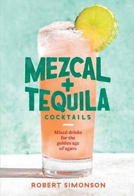 Mezcal and Tequila Cocktails: Mixed Drinks for the Golden Ag...