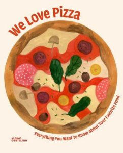 We Love Pizza: Everything You Want to Know about Your Number One Food