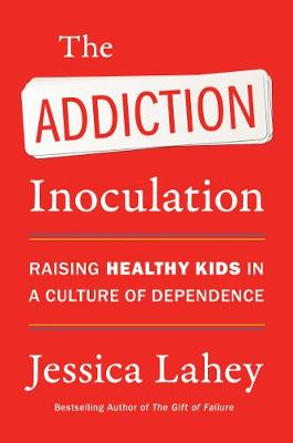 Addiction Inoculation, The: Raising Healthy Kids in a Cultur...