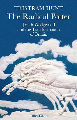 Radical Potter, The: Josiah Wedgwood and the Transformation of Britain