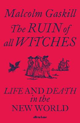 Ruin of All Witches, The: Life and Death in the New World