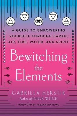 Bewitching the Elements: A Guide to Empowering Yourself Thro...