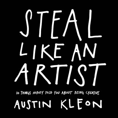 Steal Like an Artist: 10 Things Nobody Told You About Being ...