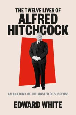 Twelve Lives of Alfred Hitchcock, The: An Anatomy of the Mas...