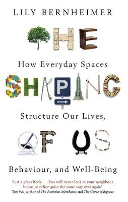Shaping of Us, The: How Everyday Spaces Structure our Lives,...