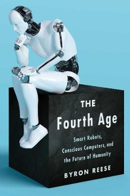 Fourth Age, The: Smart Robots, Conscious Computers, and the ...