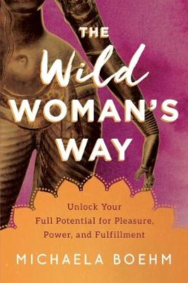 Wild Woman's Way, The: Unlock Your Full Potential for ...