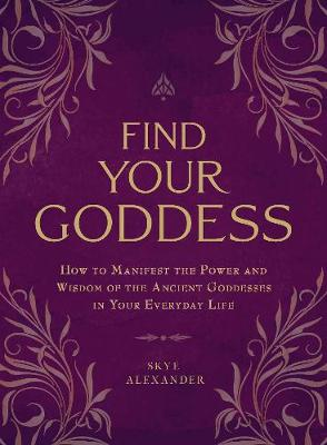 Find Your Goddess: How to Manifest the Power and Wisdom of t...
