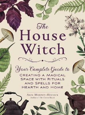 House Witch, The: Your Complete Guide to Creating a Magical ...
