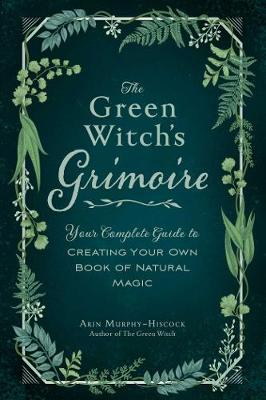 Green Witch's Grimoire, The: Your Complete Guide to Cr...