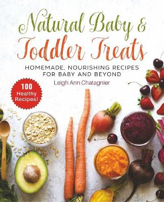 Natural Baby & Toddler Treats: Homemade, Nourishing Reci...
