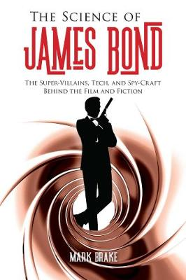 Science of James Bond, The: The Super-Villains, Tech, and Sp...