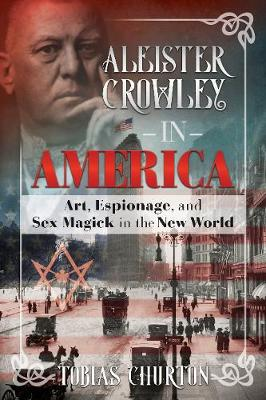 Aleister Crowley in America: Art, Espionage, and Sex Magick ...