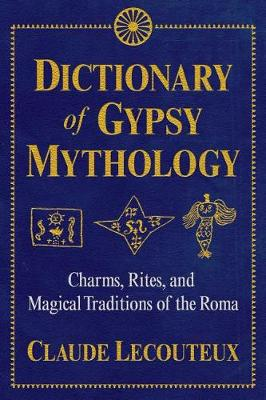 Dictionary of Gypsy Mythology: Charms, Rites, and Magical Tr...