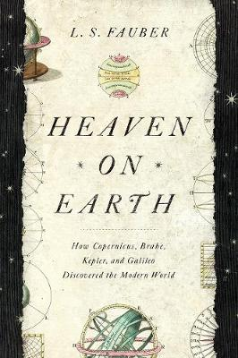 Heaven on Earth: How Copernicus, Brahe, Kepler, and Galileo ...