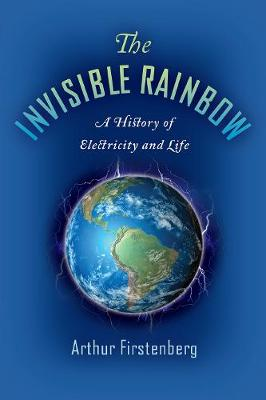 Invisible Rainbow, The: A History of Electricity and Life