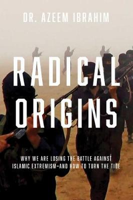 Radical Origins: Why We Are Losing the Battle Against Islami...