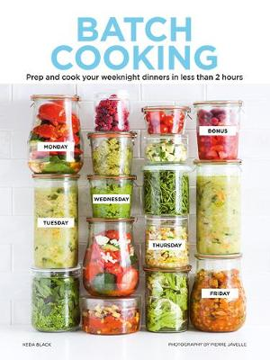 Batch Cooking: Prep and Cook Your Weeknight Dinners in Less ...