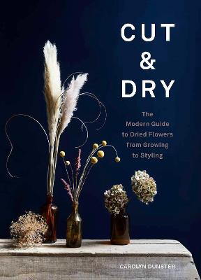 Cut & Dry: The Modern Guide to Dried Flowers from Growin...