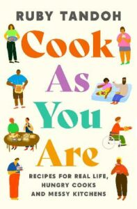 Cook As You Are: Recipes for Real Life, Hungry Cooks and Messy Kitchens