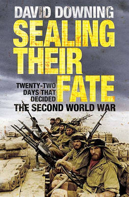 Sealing Their Fate: 22 Days That Decided the Second World Wa...