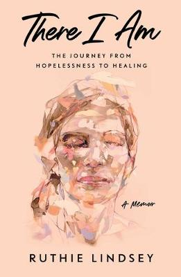 There I Am: The Journey from Hopelessness to Healing–A...