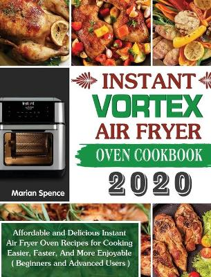 Instant Vortex Air Fryer Oven Cookbook 2020: Affordable and Delicious Instant Air Fryer Oven Recipes for Cooking Easier, Faster, And More Enjoyable ( Beginners and Advanced Users )