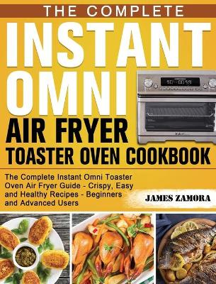 Complete Instant Omni Air Fryer Toaster Oven Cookbook, The: The Complete Instant Omni Toaster Oven Air Fryer Guide – Crispy, Easy and Healthy Recipes – Beginners and Advanced Users