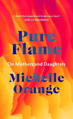 Pure Flame: On Mothers and Daughters