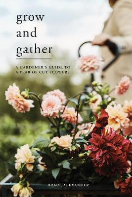 Grow and Gather: A Gardener's Guide to a Year of Cut F...