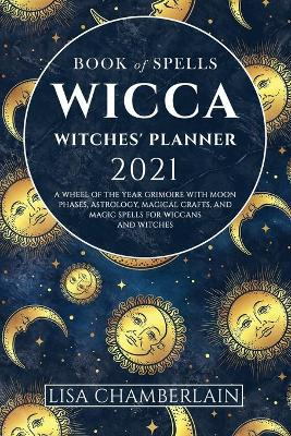 Wicca Book of Spells Witches' Planner 2021: A Wheel of...