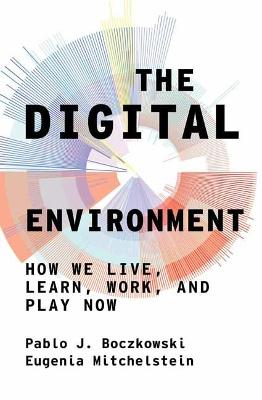 Digital Environment, The: How We Live, Learn, Work, Play and...