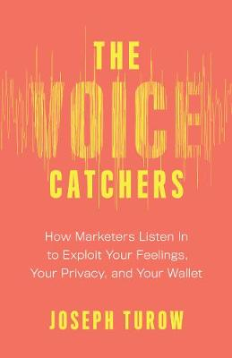 Voice Catchers, The: How Marketers Listen In to Exploit Your...