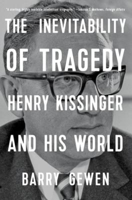Inevitability of Tragedy, The: Henry Kissinger and His World