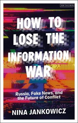 How to Lose the Information War: Russia, Fake News, and the ...