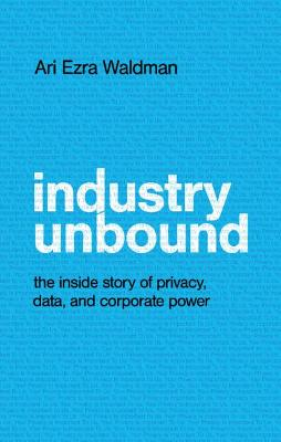 Industry Unbound: The Inside Story of Privacy, Data, and Cor...
