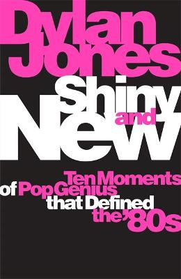 Shiny and New: Ten Moments of Pop Genius that Defined the &#...