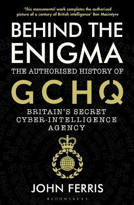 Behind the Enigma: The Authorised History of GCHQ, Britain&#...