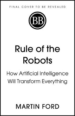 Rule of the Robots: How Artificial Intelligence Will Transfo...