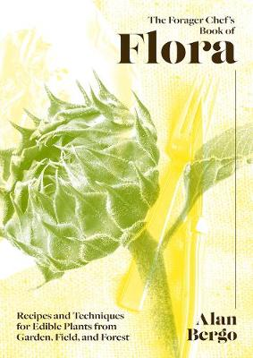Forager Chef's Book of Flora, The: Recipes and Techniq...