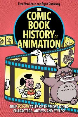 Comic Book History of Animation, The: True Toon Tales of the...