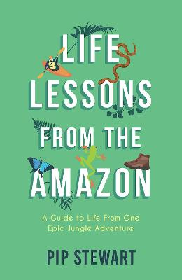 Life Lessons From the Amazon: A Guide to Life From One Epic ...