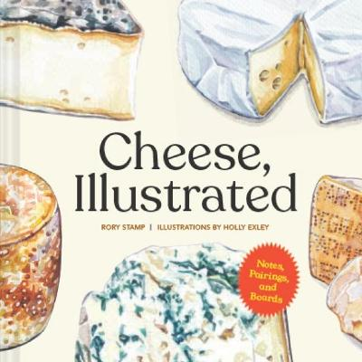 Cheese, Illustrated: Notes, Pairings, and Boards